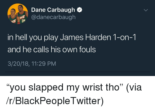 """Blackpeopletwitter, James Harden, and Hell: Dane Carbaugh Q  @danecarbaugh  CS 35  in hell you play James Harden 1-on-1  and he calls his own fouls  3/20/18, 11:29 PM  IS <p>""""you slapped my wrist tho"""" (via /r/BlackPeopleTwitter)</p>"""