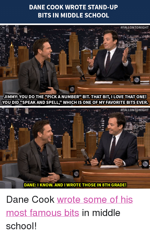 """Dane Cook: DANE COOK WROTE STAND-UP  BITS IN MIDDLE SCHOOL   #FALLONTO NIGHT  JIMMY: YOU DO THE""""PICKA NUMBER"""" BIT. THAT BIT I LOVE THAT ONE!  YOU DID """"SPEAK AND SPELL WHICH IS ONE OF MY FAVORITE BITS EVER.   #FALLONTONIGHT  DANE: I KNOW. AND I WROTE THOSE IN 8TH GRADE! <p>Dane Cook <a href=""""http://www.nbc.com/the-tonight-show/segments/13066"""" target=""""_blank"""">wrote some of his most famous bits</a> in middle school!</p>"""