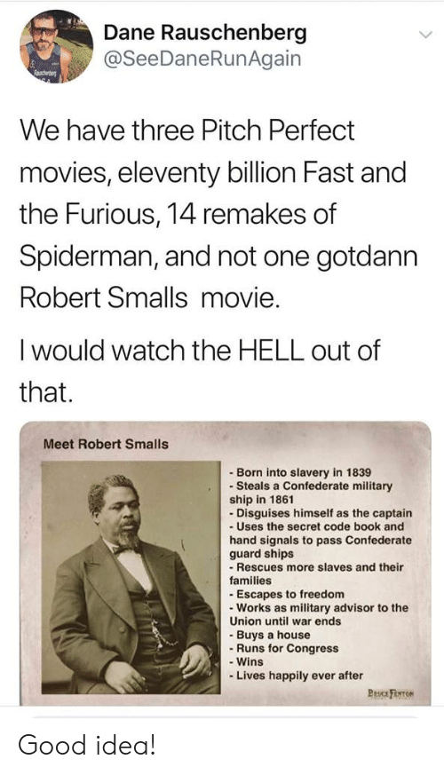 Smalls: Dane Rauschenberg  @SeeDaneRunAgain  Raschenbe  We have three Pitch Perfect  movies, eleventy billion Fast and  the Furious, 14 remakes of  Spiderman, and not one gotdann  Robert Smalls movie.  I would watch the HELL out of  that.  Meet Robert Smalls  Born into slavery in 1839  Steals a Confederate military  ship in 1861  Disguises himself as the captain  -Uses the secret code book and  hand signals to pass Confederate  guard ships  - Rescues more slaves and their  families  - Escapes to freedom  Works as military advisor to the  Union until war ends  -Buys a house  Runs for Congress  -Wins  -Lives happily ever after  Pruc Firo Good idea!