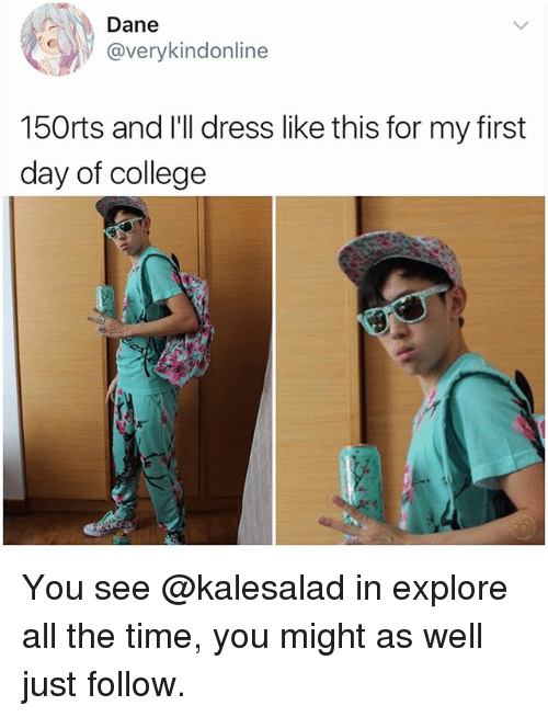 College, Memes, and Dress: Dane  @verykindonline  150rts and I'll dress like this for my first  day of college You see @kalesalad in explore all the time, you might as well just follow.
