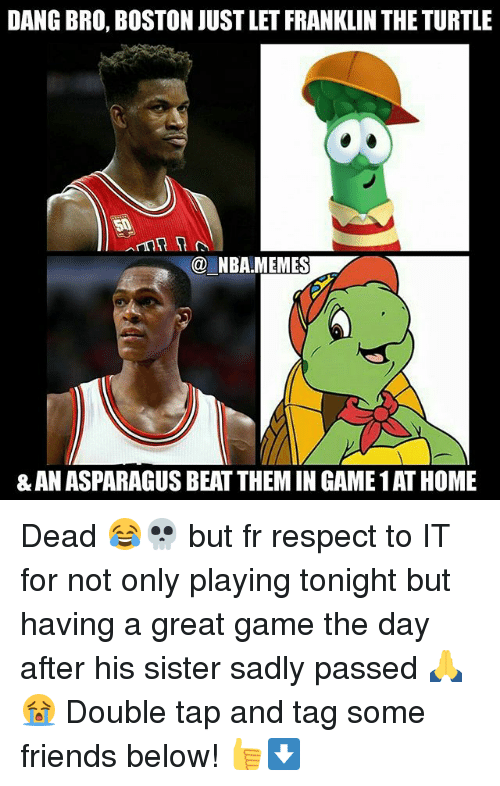 Friends, Nba, and Respect: DANG BRO, BOSTON JUSTLET FRANKLIN THE TURTLE  NBAMEMES  & AN ASPARAGUS BEAT THEMIN GAME1ATHOME Dead 😂💀 but fr respect to IT for not only playing tonight but having a great game the day after his sister sadly passed 🙏😭 Double tap and tag some friends below! 👍⬇