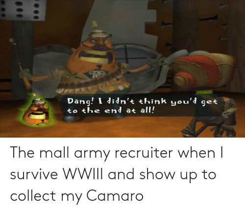 Army Recruiter: Dang! I didn't think you'd get  to the end at all! The mall army recruiter when I survive WWIII and show up to collect my Camaro