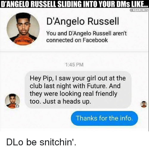 Club, Facebook, and Friends: D'ANGELORUSSELLSLIDING INTO YOUR DMS LIKE...  NBAMEMES  D'Angelo Russell  You and D'Angelo Russell aren't  connected on Facebook  1:45 PM  Hey Pip, l saw your girl out at the  club last night with Future. And  they were looking real friendly  too. Just a heads up.  Thanks for the info. DLo be snitchin'.