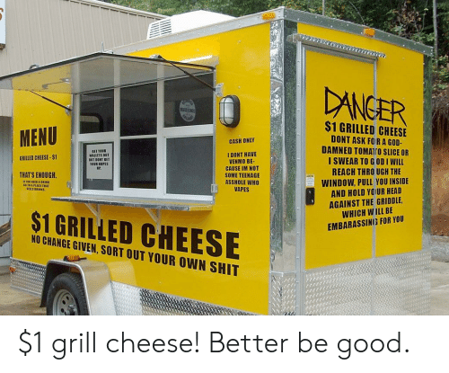 Nopes: DANGER  $1 GRILLED CHEESE  MENU  DONT ASK FO RA GOD-  CASH ONLY  DAMNED TOMATTO SLICE OR  I SWEAR TO G OD I WILL  GET YOUR  WALLETS OUT  I DONT HAVE  VENMO BE-  CAUSE IM NOT  GRILLED CHEESE-$1  YOUR NOPES  REACH THRO UGH THE  THAT'S ENOUGH.  SOME TEENAGE  ASSHOLE WHO  VAPES  WINDOW, PULL YOU INSIDE  AND HOLD YOUR HEAD  AGAINST THE GRIDDLE  WHICH WILL BE  SELLS DRINKS  $1 GRILLED CHEESE  EMBARASSING FOR YOU  NO CHANGE GIVEN, SORT OUT YOUR OWN SHIT $1 grill cheese! Better be good.
