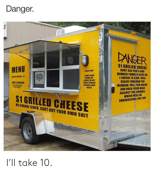 embarassing: Danger.  DANGER  $1 GRILLED CHEESE  MENU  DONT ASK FORA GOD-  DAMNED TOMATro SLICE OR  I SWEAR TO GODI WILL  REACH THRO UGH THE  CASH ONLY  SET YOUR  WALLETS OUT  BET DONT GET  YOUR HOPES  UP.  I DONT HAVE  VENMO BE-  CAUSE IM NOT  SOME TEENAGE  ASSHOLE WHO  VAPES  GRILLED CHEESE-$1  THAT'S ENOUGH  WINDOW, PULL YOU INSIDE  AND HOLD YOUR HEAD  AGAINST THE GRIDDLE  WHICH WILL BE  s1PLACE TRAT  $1 GRILLED CHEESE  EMBARASSING FOR YOU  NO CHANGE GIVEN, SORT OUT YOUR OWN SHIT I'll take 10.