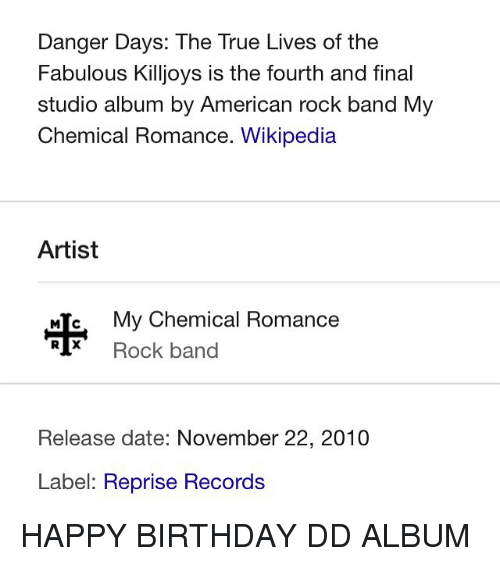 band my chemical romance: Danger Days: The True Lives of the  Fabulous Killjoys is the fourth and final  studio album by American rock band My  Chemical Romance. Wikipedia  Artist  MIC, My Chemical Romance  Rock band  Release date: November 22, 2010  Label: Reprise Records HAPPY BIRTHDAY DD ALBUM