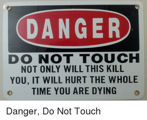 Funny, Time, and Touch: DANGER  DO NOT TOUCH  NOT ONLY WILL THIS KILL  YOU, IT WILL HURT THE WHOLE  o TIME YOU ARE DYING Danger, Do Not Touch