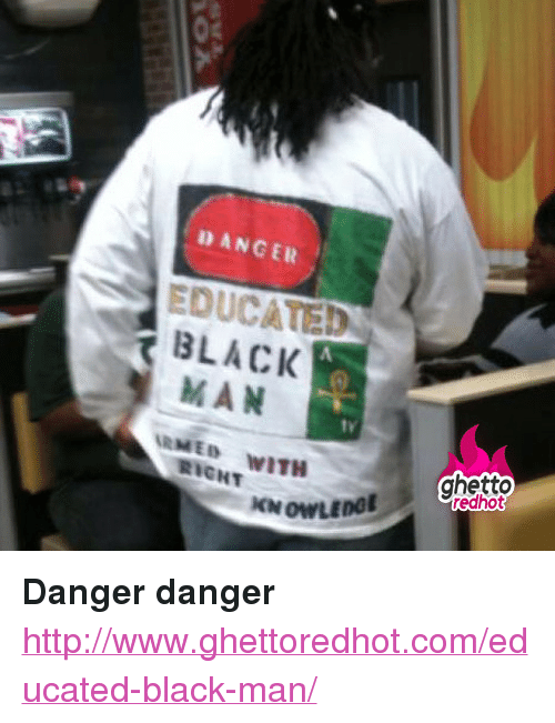 "Ghetto, Black, and Http: DANGER  EDUCATED  BLACK  MAN  RMED WITH  tv  ghetto  redhot  RIGHT <p><strong>Danger danger</strong></p><p><a href=""http://www.ghettoredhot.com/educated-black-man/"">http://www.ghettoredhot.com/educated-black-man/</a></p>"