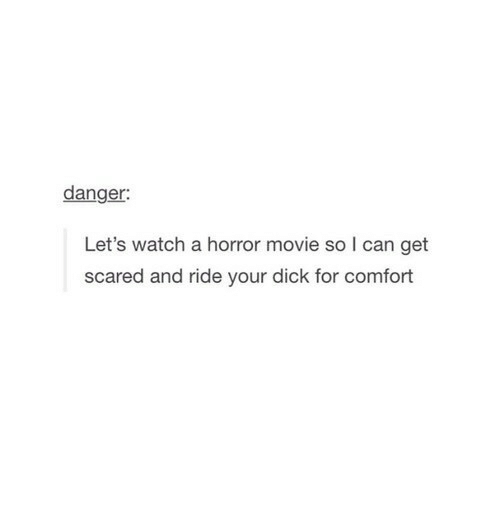 get scared: danger:  Let's watch a horror movie so I can get  scared and ride your dick for comfort