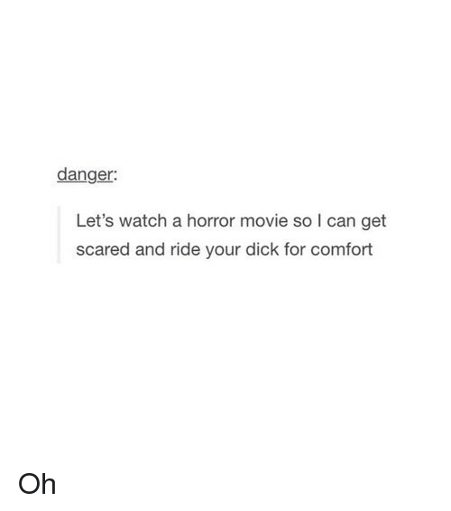 get scared: danger:  Let's watch a horror movie so I can get  scared and ride your dick for comfort Oh