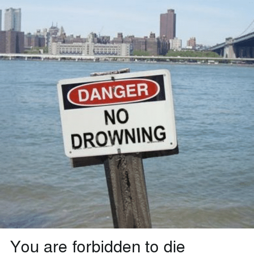Funny, Dieing, and Forbidden: DANGER  NO  DROWNING You are forbidden to die