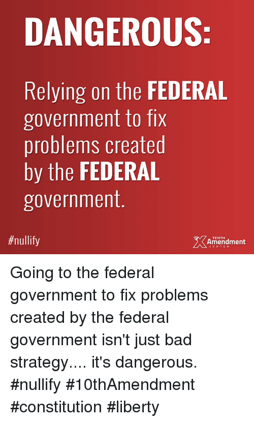 Bad, Memes, and Constitution: DANGEROUS  Relying on the FEDERAL  government to fix  problems created  by the FEDERAL  government  #nullify  ment  TENTH  Amendment  CENTER Going to the federal government to fix problems created by the federal government isn't just bad strategy.... it's dangerous.  #nullify #10thAmendment #constitution #liberty