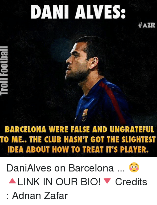 Barcelona, Club, and Memes: DANI ALVES:  #AZR  BARCELONA WERE FALSE AND UNGRATEFUL  TO ME.. THE CLUB HASN'T GOT THE SLIGHTEST  IDEA ABOUT HOW TO TREAT IT'S PLAYER. DaniAlves on Barcelona ... 😳 🔺LINK IN OUR BIO!🔻 Credits : Adnan Zafar