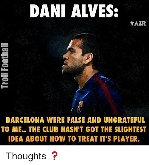 Barcelona, Club, and Memes: DANI ALVES:  HAZR  BARCELONA WERE FALSE AND UNGRATEFUL  TO ME.. THE CLUB HASN'T GOT THE SLIGHTEST  IDEA ABOUT HOW TO TREAT IT'S PLAYER. Thoughts ❓