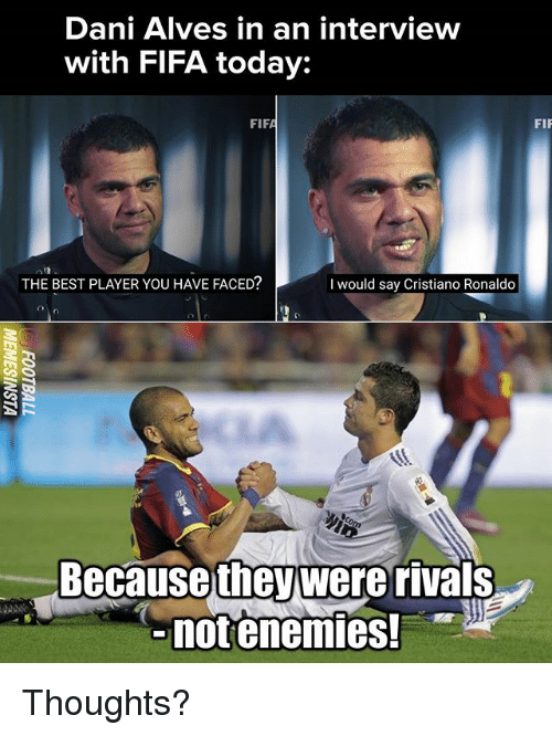 Cristiano Ronaldo, Fifa, and Memes: Dani Alves in an interview  with FIFA today:  FIP  THE BEST PLAYER YOU HAVE FACED?  I would say Cristiano Ronaldo  Becausewere rivals  notenemies.  they Thoughts?