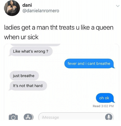 Memes, Queen, and Sick: dani  @danielanromero  ladies get a man tht treats u like a queen  when ur sick  Like what's wrong?  fever and i cant breathe  just breathe  It's not that hard  oh ok  Read 3:02 PM  Message