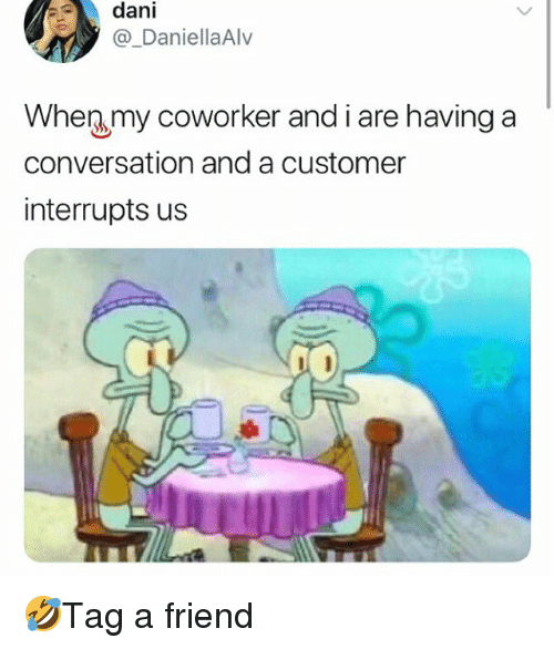 Memes, 🤖, and Friend: dani  @_DaniellaAlv  When my coworker and i are having a  conversation and a customer  interrupts us 🤣Tag a friend