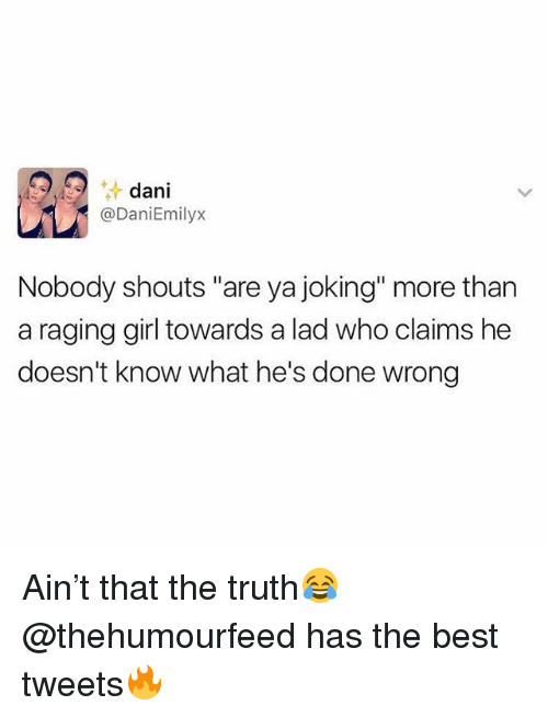"Best, Girl, and British: dani  @DaniEmilyx  Nobody shouts ""are ya joking"" more than  a raging girl towards a lad who claims he  doesn't know what he's done wrong Ain't that the truth😂 @thehumourfeed has the best tweets🔥"