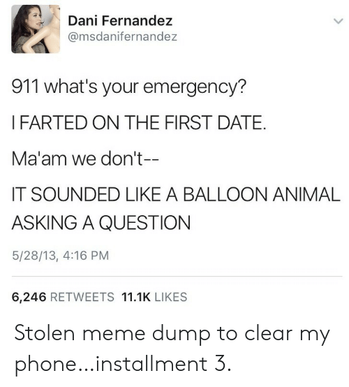 balloon: Dani Fernandez  @msdanifernandez  911 what's your emergency?  IFARTED ON THE FIRST DATE.  Ma'am we don't--  IT SOUNDED LIKE A BALLOON ANIMAL  ASKING A QUESTION  5/28/13, 4:16 PM  6,246 RETWEETS 11.1K LIKES Stolen meme dump to clear my phone…installment 3.