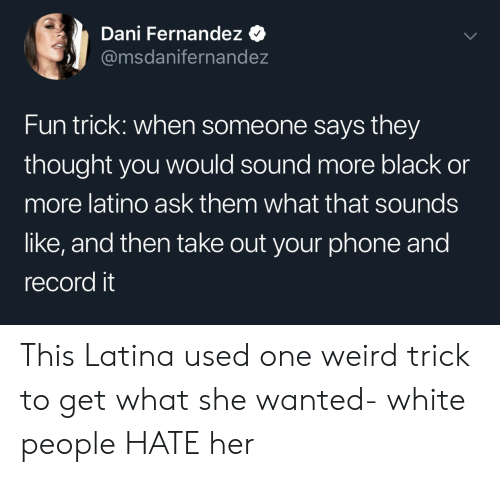 latina: Dani Fernandez  @msdanifernandez  Fun trick: when someone says they  thought you would sound more black or  more latino ask them what that sounds  like, and then take out your phone and  record it This Latina used one weird trick to get what she wanted- white people HATE her