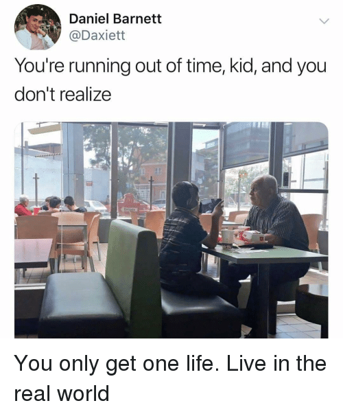 Life, Memes, and Live: Daniel Barnett  Daxiett  You're running out of time, kid, and you  don't realize You only get one life. Live in the real world
