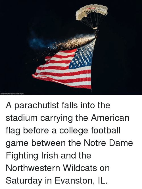 College football: Daniel Bartellcon Sportswire/AP Images A parachutist falls into the stadium carrying the American flag before a college football game between the Notre Dame Fighting Irish and the Northwestern Wildcats on Saturday in Evanston, IL.