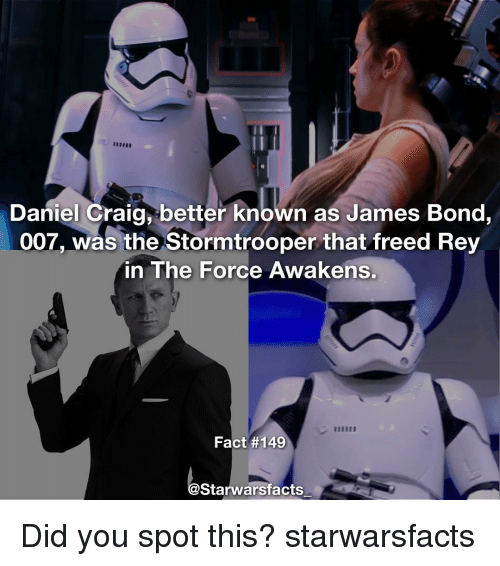 Daniel Craig: Daniel Craig better known as James Bond,  007, was the Stormtrooper that freed Rey  in The Force Awakens.  Fact #149  Starwarsfacts Did you spot this? starwarsfacts
