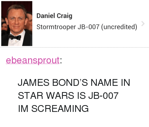 """Daniel Craig: Daniel Craig  Stormtrooper JB-007 (uncredited) <p><a class=""""tumblr_blog"""" href=""""http://ebeansprout.tumblr.com/post/136406102927"""" target=""""_blank"""">ebeansprout</a>:</p> <blockquote> <p>JAMES BOND'S NAME IN STAR WARS IS JB-007 IM SCREAMING</p> </blockquote>"""
