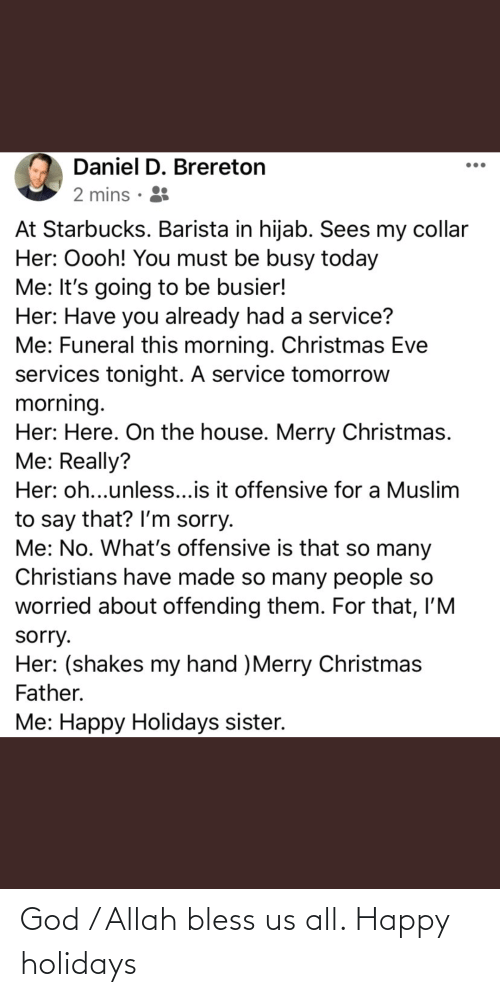 Starbucks Barista: Daniel D. Brereton  2 mins · 8  At Starbucks. Barista in hijab. Sees my collar  Her: Oooh! You must be busy today  Me: It's going to be busier!  Her: Have you already had a service?  Me: Funeral this morning. Christmas Eve  services tonight. A service tomorrow  morning.  Her: Here. On the house. Merry Christmas.  Me: Really?  Her: oh...unless...is it offensive for a Muslim  to say that? Il'm sorry.  Me: No. What's offensive is that so many  Christians have made so many people so  worried about offending them. For that, l'M  sorry.  Her: (shakes my hand )Merry Christmas  Father.  Me: Happy Holidays sister. God / Allah bless us all. Happy holidays