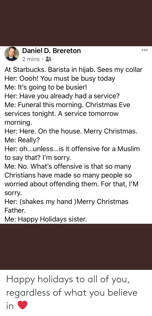 Starbucks Barista: Daniel D. Brereton  2 mins · 8  At Starbucks. Barista in hijab. Sees my collar  Her: Oooh! You must be busy today  Me: It's going to be busier!  Her: Have you already had a service?  Me: Funeral this morning. Christmas Eve  services tonight. A service tomorrow  morning.  Her: Here. On the house. Merry Christmas.  Me: Really?  Her: oh...unless...is it offensive for a Muslim  to say that? Il'm sorry.  Me: No. What's offensive is that so many  Christians have made so many people so  worried about offending them. For that, l'M  sorry.  Her: (shakes my hand )Merry Christmas  Father.  Me: Happy Holidays sister. Happy holidays to all of you, regardless of what you believe in ❤️
