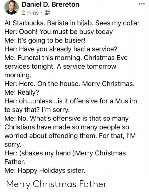 Starbucks Barista: Daniel D. Brereton  2 mins · 8  At Starbucks. Barista in hijab. Sees my collar  Her: Oooh! You must be busy today  Me: It's going to be busier!  Her: Have you already had a service?  Me: Funeral this morning. Christmas Eve  services tonight. A service tomorrow  morning.  Her: Here. On the house. Merry Christmas.  Me: Really?  Her: oh...unless...is it offensive for a Muslim  to say that? l'm sorry.  Me: No. What's offensive is that so many  Christians have made so many people so  worried about offending them. For that, l'M  sorry.  Her: (shakes my hand )Merry Christmas  Father.  Me: Happy Holidays sister. Merry Christmas Father