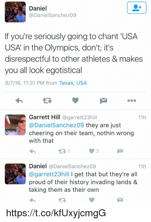 Cheering On: Daniel  Daniel Sanchez09  If you're seriously going to chant USA  USA in the Olympics, don't it's  disrespectful to other athletes & makes  you all look egotistical  8/7/16, 11:31 PM from Texas, USA  Garrett Hill  @garrett 23h  11h  @Daniel Sanchez09 they are just  cheering on their team, nothin wrong  with that  Daniel  (a Daniel Sanchez09  11h  @garrett 23hill l get that but they're a  proud of their history invading lands &  taking them as their own https://t.co/kfUxyjcmgG