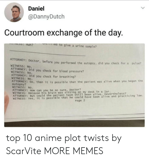 Top 10 Anime: Daniel  @DannyDutch  Courtroom exchange of the day.  e to give a urine sample?  ATTORNEY: Doctor, before you performed  WITNESS: No.  ATTORNEY: Did you check for blood pressure?  the autopsy, did you check for a pulse?  WITNESS: No.  ATTORNEY: Did you check for breathing  WITNESS: No.  AUTORNEY: SO, then it is possible that the patient was alive when you began the  autopsy?  WITNESS: No  anhyoubrei so sure, ttintoon my desk in a jar.  WITNESS: Because his brain was sitting on my desk in a jar  still been alive, nevertheless?  possible that he could have been alive and practicing 1aw.  Page 2 top 10 anime plot twists by ScarVite MORE MEMES