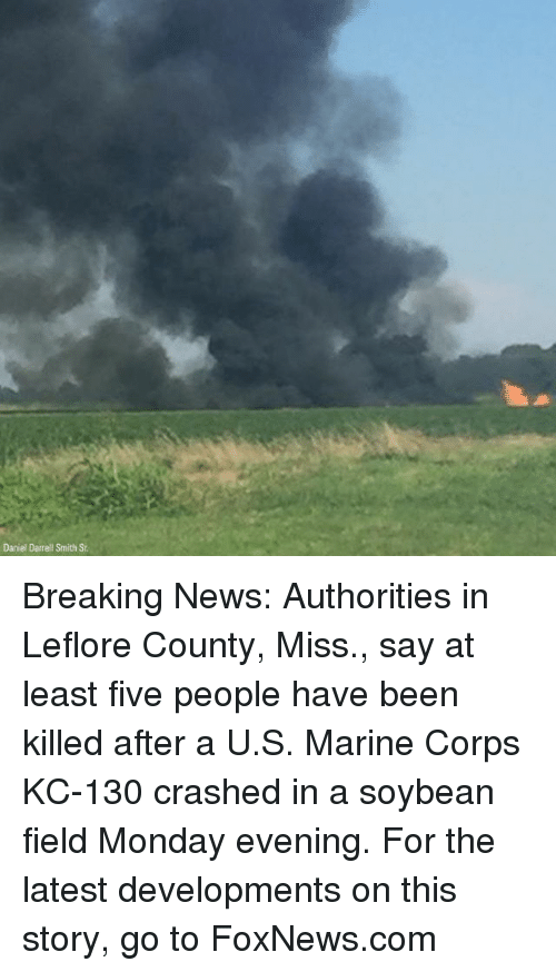 Memes, News, and Breaking News: Daniel Darrell Smith St Breaking News: Authorities in Leflore County, Miss., say at least five people have been killed after a U.S. Marine Corps KC-130 crashed in a soybean field Monday evening. For the latest developments on this story, go to FoxNews.com