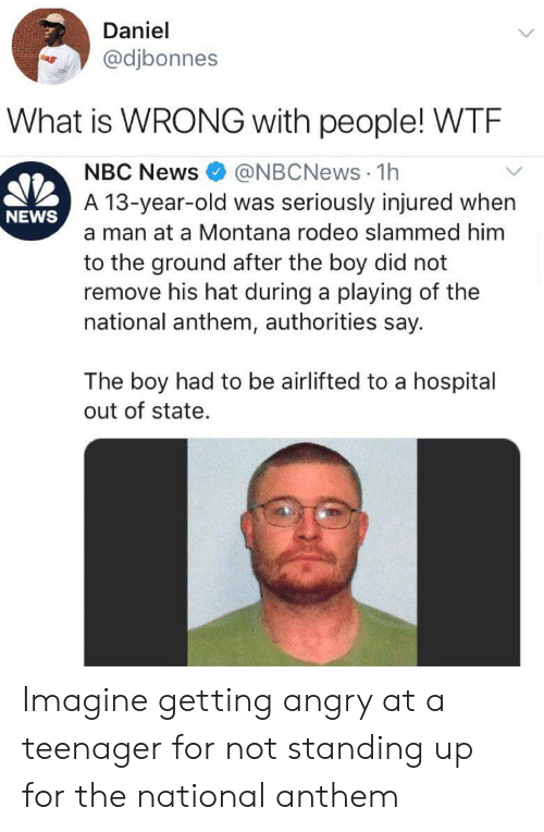 Montana: Daniel  @djbonnes  What is WRONG with people! WTE  @NBCNews 1h  A 13-year-old was seriously injured when  NBC News  NEWS  a man at a Montana rodeo slammed him  to the ground after the boy did not  remove his hat during a playing of the  national anthem, authorities say.  The boy had to be airlifted to a hospital  out of state. Imagine getting angry at a teenager for not standing up for the national anthem