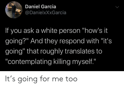 """Killing Myself: Daniel Garcia  @DanielxXxGarcia  If you ask a white person """"how's it  going?"""" And they respond with """"it's  going"""" that roughly translates to  """"contemplating killing myself.""""  II It's going for me too"""