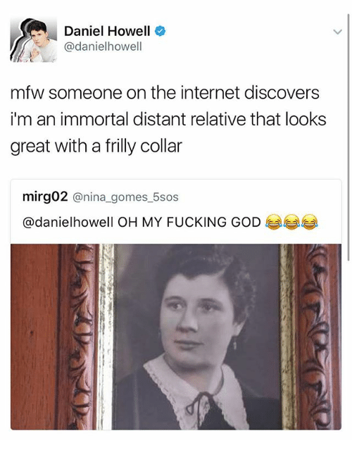 Fucking, God, and Internet: Daniel Howell  @danielhowel  mfw someone on the internet discovers  i'm an immortal distant relative that looks  great with a frilly collar  mirg02 @nina_gomes_5sos  @danielhowell OH MY FUCKING GODぎぎぎ