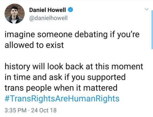 mattered: Daniel Howell  @danielhowell  imagine someone debating if you're  allowed to exist  history will look back at this moment  in time and ask if you supported  trans people when it mattered  #TransRightsAreHumanRights  3:35 PM 24 Oct 18