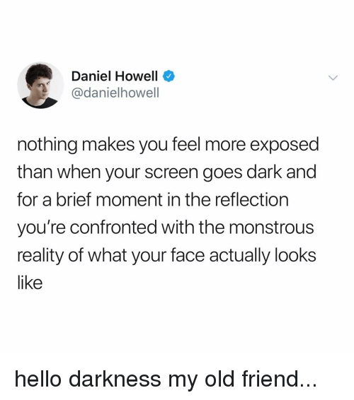 Hello, Hello Darkness, My Old Friend, and Relatable: Daniel Howell  @danielhowell  nothing makes you feel more exposed  than when your screen goes dark and  for a brief moment in the reflection  you're confronted with the monstrous  reality of what your face actually looks  like hello darkness my old friend...