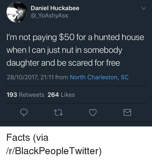 Hunted: Daniel Huckabee  @_YoAshyAss  I'm not paying $50 for a hunted house  when I can just nut in somebody  daughter and be scared for free  28/10/2017, 21:11 from North Charleston, SC  193 Retweets 264 Likes <p>Facts (via /r/BlackPeopleTwitter)</p>