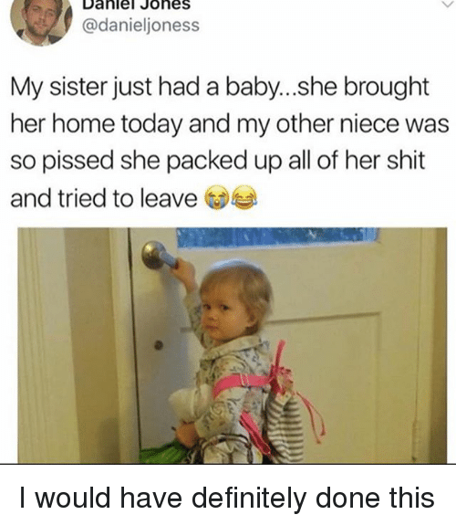 Definitely, Shit, and Home: Daniel Johes  @danieljoness  My sister just had a baby...she brought  her home today and my other niece was  so pissed she packed up all of her shit  and tried to leave I would have definitely done this
