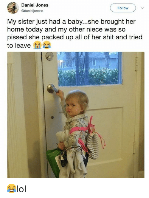 Memes, Shit, and Home: Daniel Jones  @danieljoness  Follow  My sister just had a baby...she brought her  home today and my other niece was so  pissed she packed up all of her shit and tried  to leave 😂lol