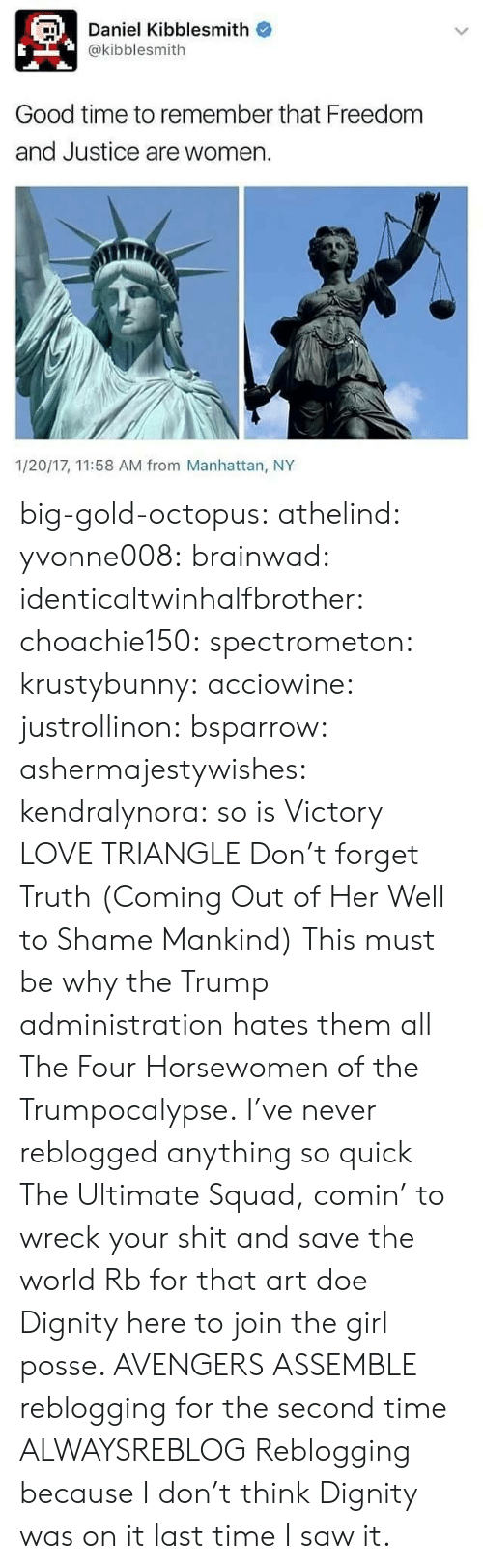 Coming Out: Daniel Kibblesmith o  @kibblesmith  Good time to remember that Freedom  and Justice are women  1/20/17, 11:58 AM from Manhattan, NY big-gold-octopus:   athelind:  yvonne008:  brainwad:  identicaltwinhalfbrother:  choachie150:  spectrometon:  krustybunny:  acciowine:  justrollinon:  bsparrow:  ashermajestywishes:  kendralynora:  so is Victory  LOVE TRIANGLE  Don't forget Truth (Coming Out of Her Well to Shame Mankind)  This must be why the Trump administration hates them all    The Four Horsewomen of the Trumpocalypse.  I've never reblogged anything so quick  The Ultimate Squad, comin' to wreck your shit and save the world   Rb for that art doe  Dignity here to join the girl posse.    AVENGERS ASSEMBLE  reblogging for the second time  ALWAYSREBLOG  Reblogging because I don't think Dignity was on it last time I saw it.