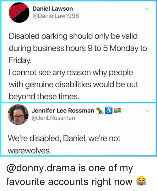 lawson: Daniel Lawson  @DanielLaw1998  Disabled parking should only be valid  during business hours 9 to 5 Monday to  Friday  I cannot see any reason why people  with genuine disabilities would be out  beyond these times  Jennifer Lee Rossman  @JenLRossman  We're disabled, Daniel, we're not  Werewolves @donny.drama is one of my favourite accounts right now 😂