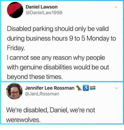 lawson: Daniel Lawson  @DanielLaw1998  Disabled parking should only be valid  during business hours 9 to 5 Monday to  Friday.  I cannot see any reason why people  with genuine disabilities would be out  beyond these times.  Jennifer Lee Rossman  @JenLRossman  We're disabled, Daniel, we're not  werewolves.