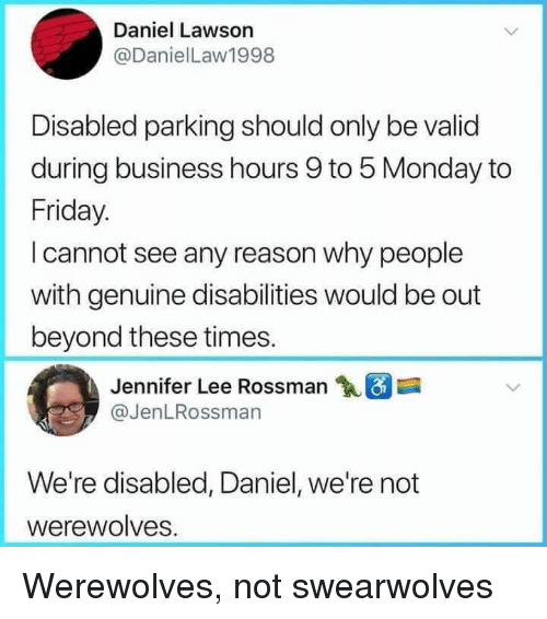 lawson: Daniel Lawson  @DanielLaw1998  Disabled parking should only be valid  during business hours 9 to 5 Monday to  Friday.  I cannot see any reason why people  with genuine disabilities would be out  beyond these times.  Jennifer Lee Rossman  @JenLRossman  We're disabled, Daniel, we're not  werewolves. Werewolves, not swearwolves