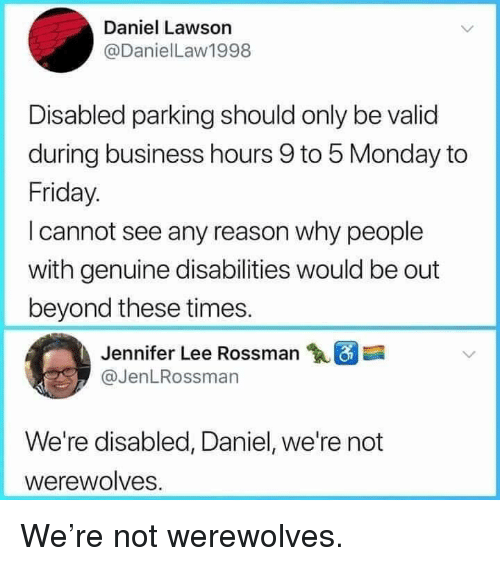 lawson: Daniel Lawson  @DanielLaw1998  Disabled parking should only be valid  during business hours 9 to 5 Monday to  Friday.  I cannot see any reason why people  with genuine disabilities would be out  beyond these times.  Jennifer Lee Rossman  @JenLRossman  We're disabled, Daniel, we're not  werewolves. We're not werewolves.