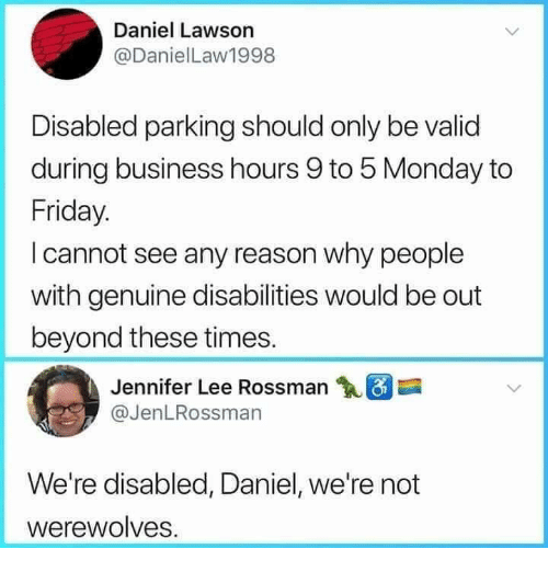 lawson: Daniel Lawson  @DanielLaw1998  Disabled parking should only be valid  during business hours 9 to 5 Monday to  Friday.  I cannot see any reason why people  with genuine disabilities would be out  beyond these times.  Jennifer Lee Rossman  @JenLRossman  We're disabled, Daniel, we're not  werewolves