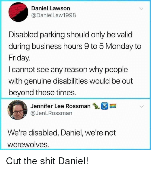 lawson: Daniel Lawson  @DanielLaw1998  Disabled parking should only be valid  during business hours 9 to 5 Monday to  Friday.  I cannot see any reason why people  with genuine disabilities would be out  beyond these times.  Jennifer Lee Rossman  @JenLRossman  We're disabled, Daniel, we're not  werewolves. Cut the shit Daniel!