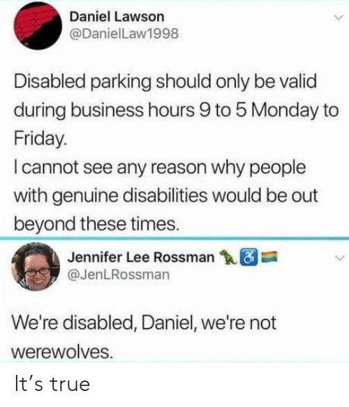 lawson: Daniel Lawson  @DanielLaw1998  Disabled parking should only be valid  during business hours 9 to 5 Monday to  Friday.  l cannot see any reason why people  with genuine disabilities would be out  beyond these times.  Jennifer Lee Rossman  @JenLRossman  We're disabled, Daniel, we're not  werewolves. It's true